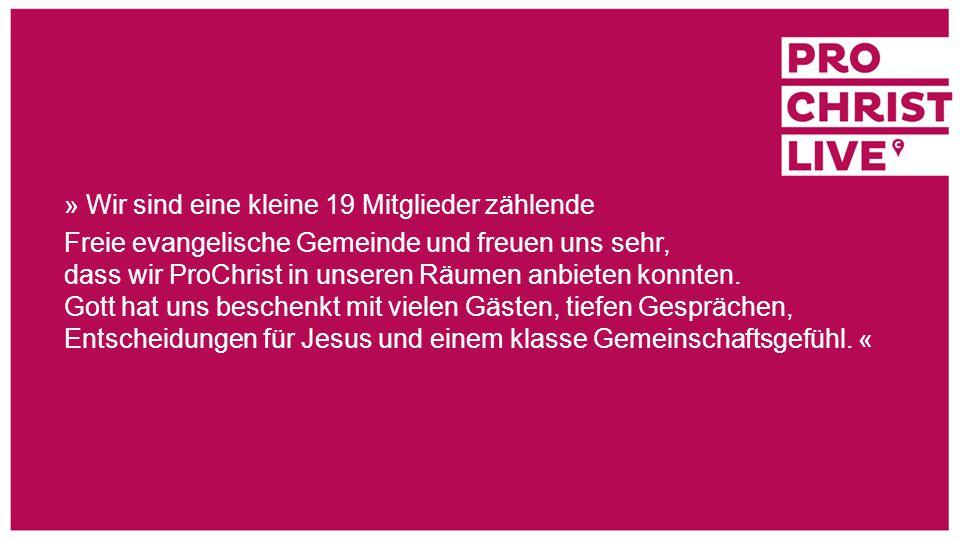 » Wir sind eine kleine 19 Mitglieder zählende Freie evangelische Gemeinde und freuen uns sehr, dass wir ProChrist in unseren Räumen anbieten konnten.