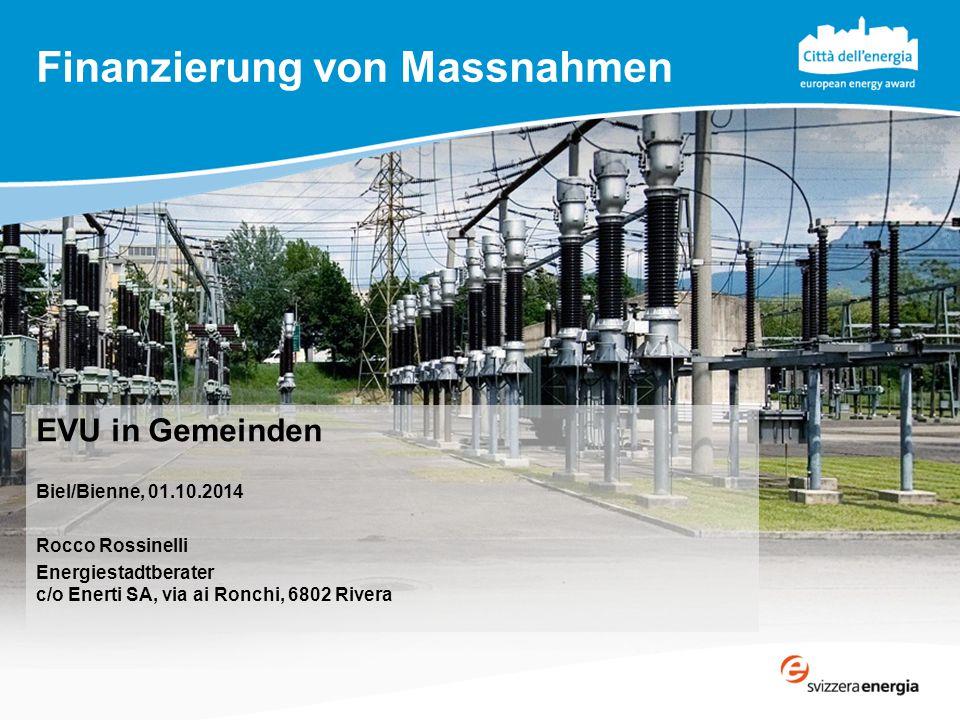 Finanzierung von Massnahmen EVU in Gemeinden Biel/Bienne, 01.10.2014 Rocco Rossinelli Energiestadtberater c/o Enerti SA, via ai Ronchi, 6802 Rivera
