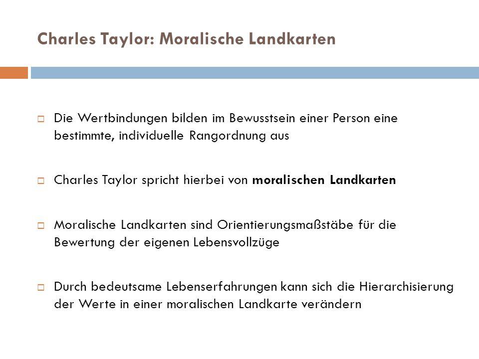 Charles Taylor: Moralische Landkarten  Die Wertbindungen bilden im Bewusstsein einer Person eine bestimmte, individuelle Rangordnung aus  Charles Taylor spricht hierbei von moralischen Landkarten  Moralische Landkarten sind Orientierungsmaßstäbe für die Bewertung der eigenen Lebensvollzüge  Durch bedeutsame Lebenserfahrungen kann sich die Hierarchisierung der Werte in einer moralischen Landkarte verändern