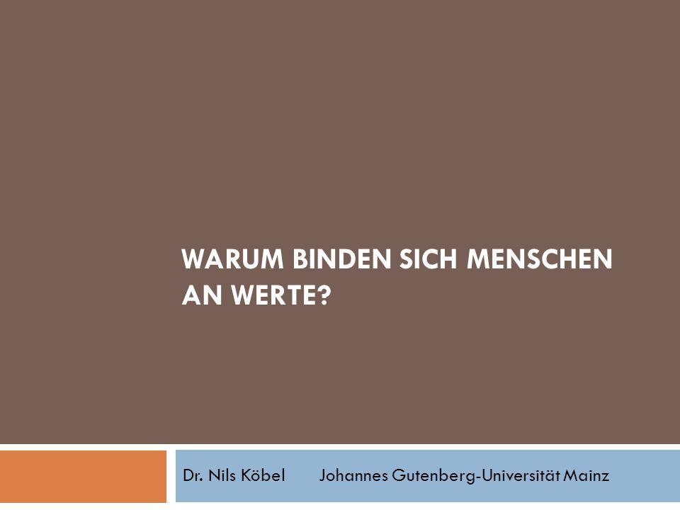WARUM BINDEN SICH MENSCHEN AN WERTE? Dr. Nils KöbelJohannes Gutenberg-Universität Mainz