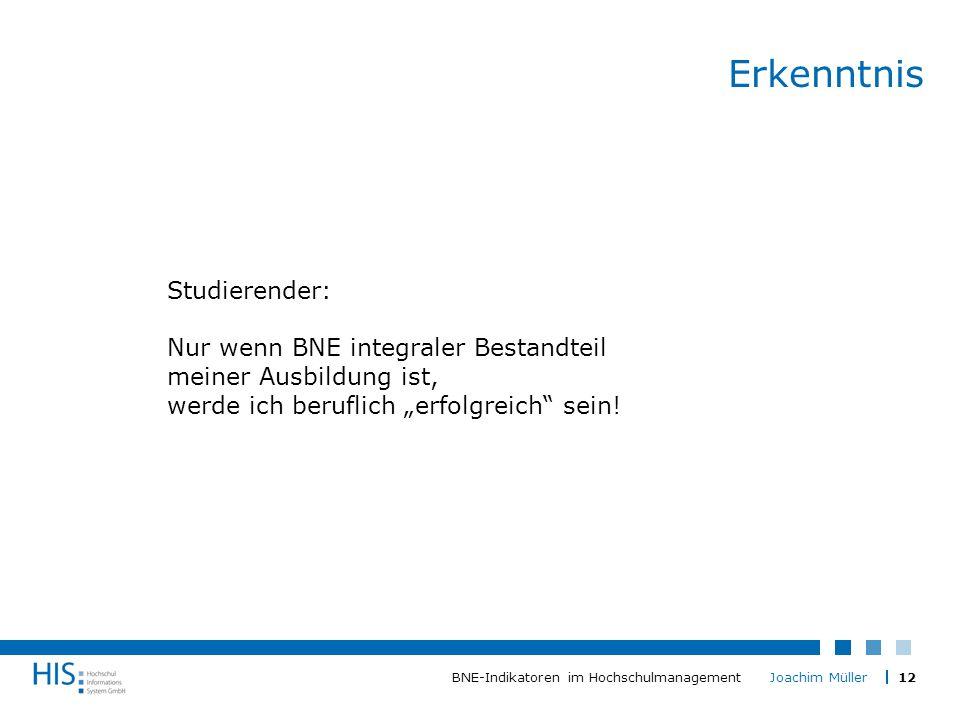 """12BNE-Indikatoren im Hochschulmanagement Joachim Müller Erkenntnis Studierender: Nur wenn BNE integraler Bestandteil meiner Ausbildung ist, werde ich beruflich """"erfolgreich sein!"""