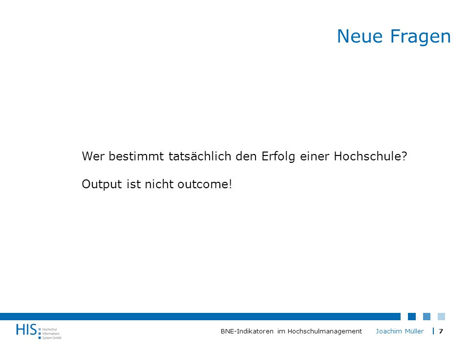 7BNE-Indikatoren im Hochschulmanagement Joachim Müller Neue Fragen Wer bestimmt tatsächlich den Erfolg einer Hochschule.