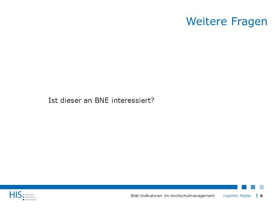 8BNE-Indikatoren im Hochschulmanagement Joachim Müller Weitere Fragen Ist dieser an BNE interessiert