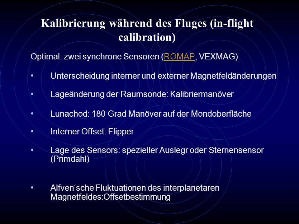 Kalibrierung während des Fluges (in-flight calibration) Optimal: zwei synchrone Sensoren (ROMAP, VEXMAG)ROMAP Unterscheidung interner und externer Magnetfeldänderungen Lageänderung der Raumsonde: Kalibriermanöver Lunachod: 180 Grad Manöver auf der Mondoberfläche Interner Offset: Flipper Lage des Sensors: spezieller Auslegr oder Sternensensor (Primdahl) Alfven'sche Fluktuationen des interplanetaren Magnetfeldes:Offsetbestimmung