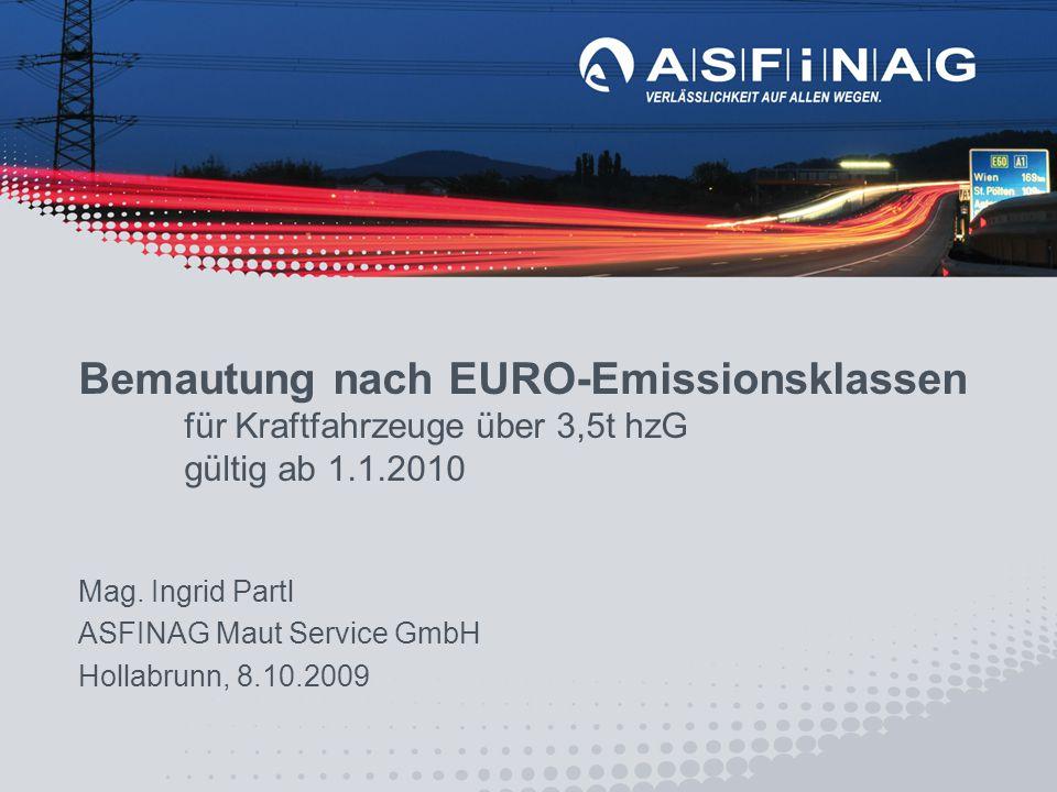 Mag. Ingrid Partl ASFINAG Maut Service GmbH Hollabrunn, 8.10.2009 Bemautung nach EURO-Emissionsklassen für Kraftfahrzeuge über 3,5t hzG gültig ab 1.1.