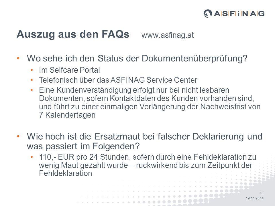 18 19.11.2014 Auszug aus den FAQs www.asfinag.at Wo sehe ich den Status der Dokumentenüberprüfung? Im Selfcare Portal Telefonisch über das ASFINAG Ser
