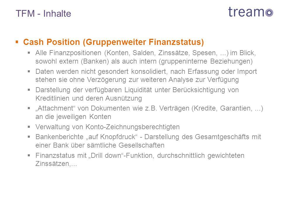 TFM - Inhalte  Cash Position (Gruppenweiter Finanzstatus)  Alle Finanzpositionen (Konten, Salden, Zinssätze, Spesen,...) im Blick, sowohl extern (Ba