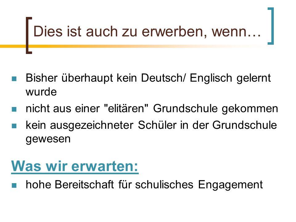 Dies ist auch zu erwerben, wenn… Bisher überhaupt kein Deutsch/ Englisch gelernt wurde nicht aus einer elitären Grundschule gekommen kein ausgezeichneter Schüler in der Grundschule gewesen Was wir erwarten: hohe Bereitschaft für schulisches Engagement