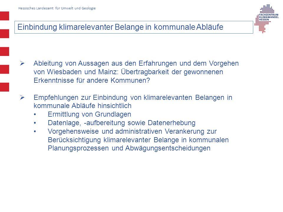 Hessisches Landesamt für Umwelt und Geologie Einbindung klimarelevanter Belange in kommunale Abläufe  Ableitung von Aussagen aus den Erfahrungen und dem Vorgehen von Wiesbaden und Mainz: Übertragbarkeit der gewonnenen Erkenntnisse für andere Kommunen.