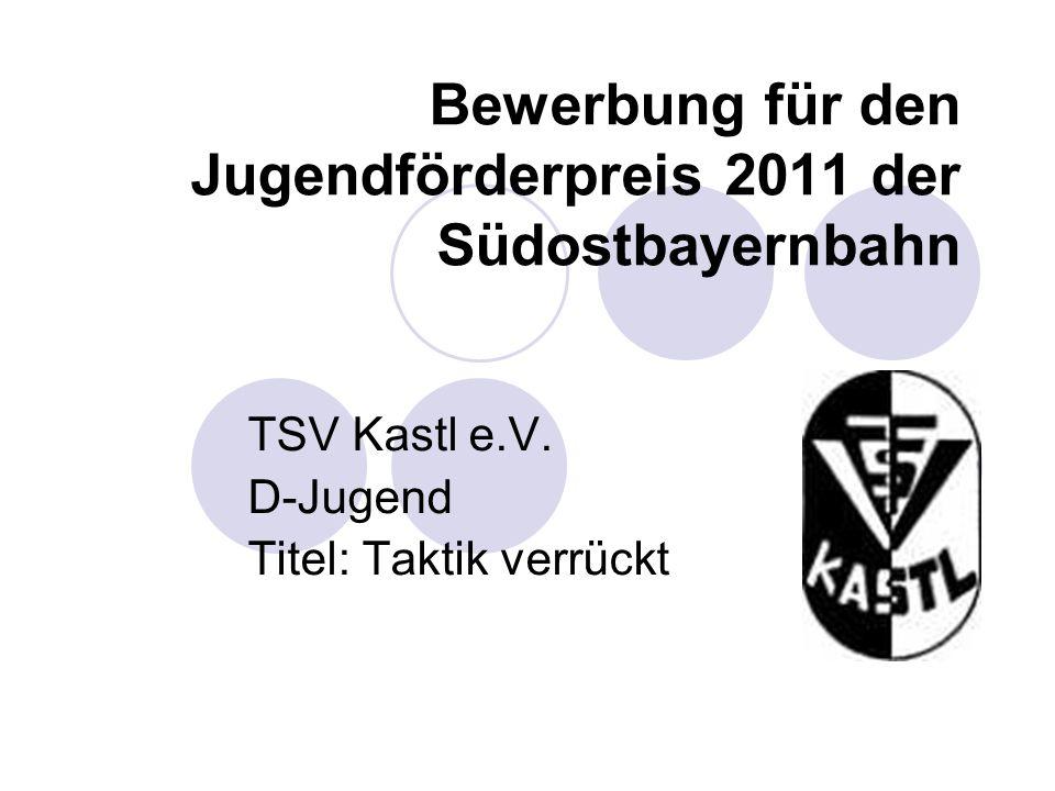 Bewerbung für den Jugendförderpreis 2011 der Südostbayernbahn TSV Kastl e.V. D-Jugend Titel: Taktik verrückt