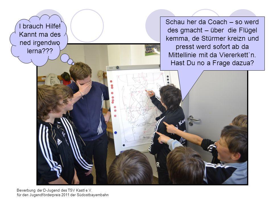 Bewerbung der D-Jugend des TSV Kastl e.V. für den Jugendförderpreis 2011 der Südostbayernbahn I brauch Hilfe! Kannt ma des ned irgendwo lerna??? Schau