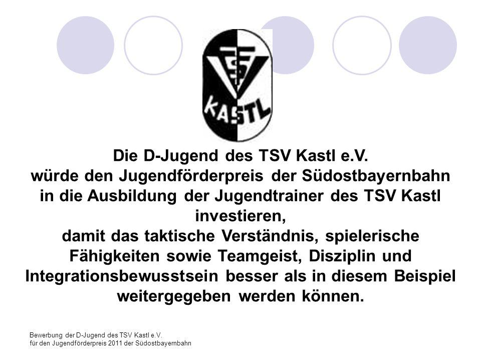 Bewerbung der D-Jugend des TSV Kastl e.V. für den Jugendförderpreis 2011 der Südostbayernbahn Die D-Jugend des TSV Kastl e.V. würde den Jugendförderpr