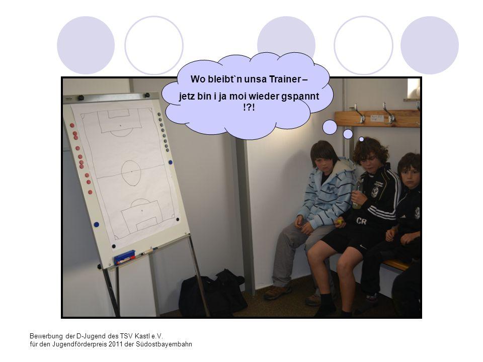 Bewerbung der D-Jugend des TSV Kastl e.V. für den Jugendförderpreis 2011 der Südostbayernbahn Wo bleibt`n unsa Trainer – jetz bin i ja moi wieder gspa