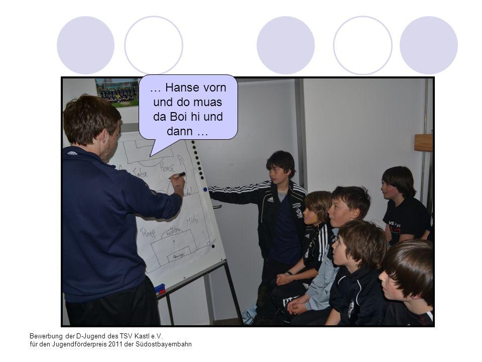 Bewerbung der D-Jugend des TSV Kastl e.V. für den Jugendförderpreis 2011 der Südostbayernbahn … Hanse vorn und do muas da Boi hi und dann …