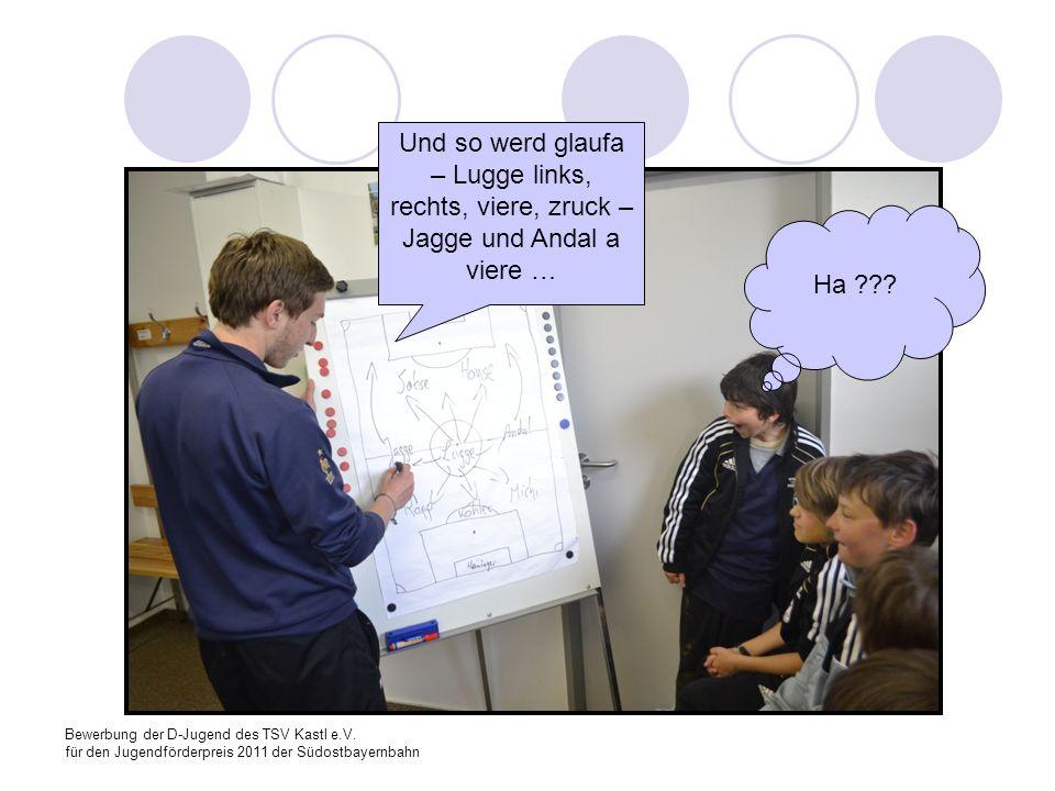 Bewerbung der D-Jugend des TSV Kastl e.V. für den Jugendförderpreis 2011 der Südostbayernbahn Und so werd glaufa – Lugge links, rechts, viere, zruck –