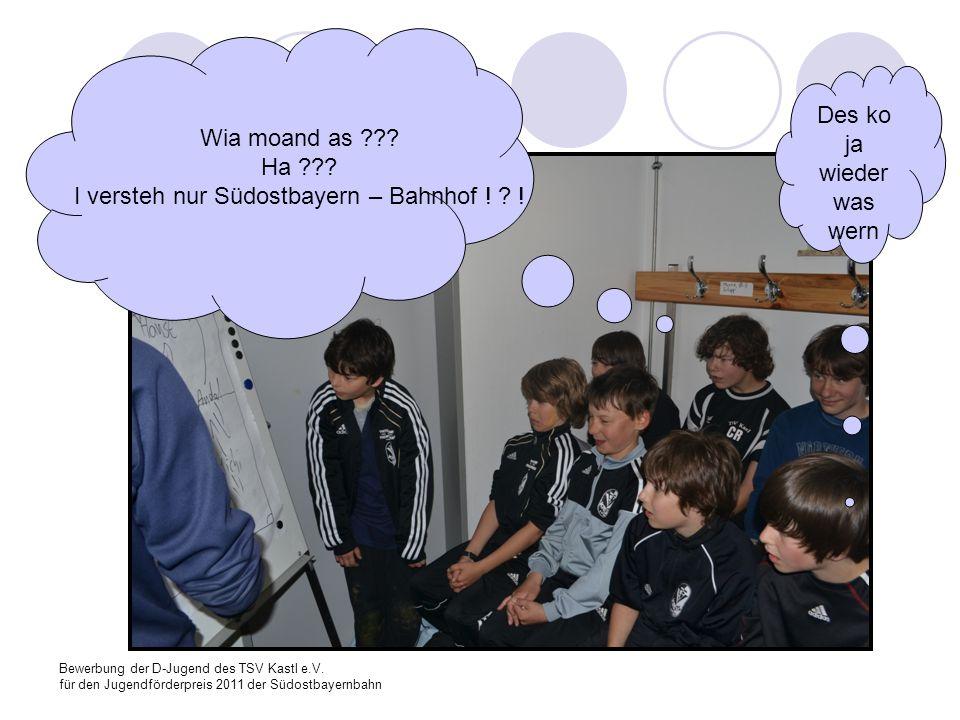 Bewerbung der D-Jugend des TSV Kastl e.V. für den Jugendförderpreis 2011 der Südostbayernbahn Wia moand as ??? Ha ??? I versteh nur Südostbayern – Bah