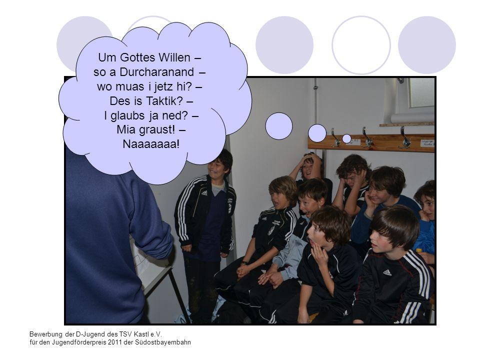 Bewerbung der D-Jugend des TSV Kastl e.V. für den Jugendförderpreis 2011 der Südostbayernbahn Um Gottes Willen – so a Durcharanand – wo muas i jetz hi