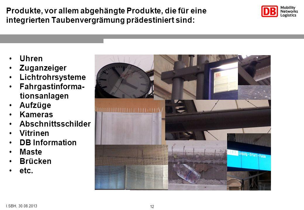 I.SBH, 30.08.2013 Produkte, vor allem abgehängte Produkte, die für eine integrierten Taubenvergrämung prädestiniert sind: Uhren Zuganzeiger Lichtrohrsysteme Fahrgastinforma- tionsanlagen Aufzüge Kameras Abschnittsschilder Vitrinen DB Information Maste Brücken etc.