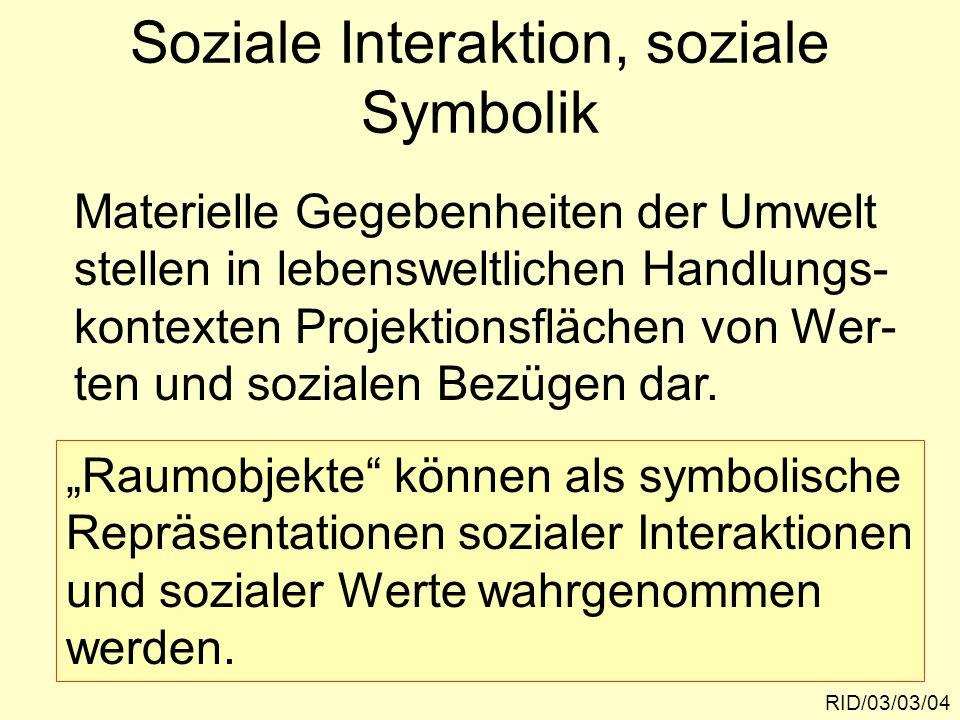 Soziale Interaktion, soziale Symbolik RID/03/03/04 Materielle Gegebenheiten der Umwelt stellen in lebensweltlichen Handlungs- kontexten Projektionsflä