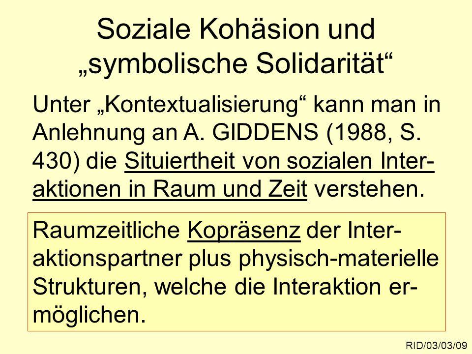 """Soziale Kohäsion und """"symbolische Solidarität"""" RID/03/03/09 Unter """"Kontextualisierung"""" kann man in Anlehnung an A. GIDDENS (1988, S. 430) die Situiert"""