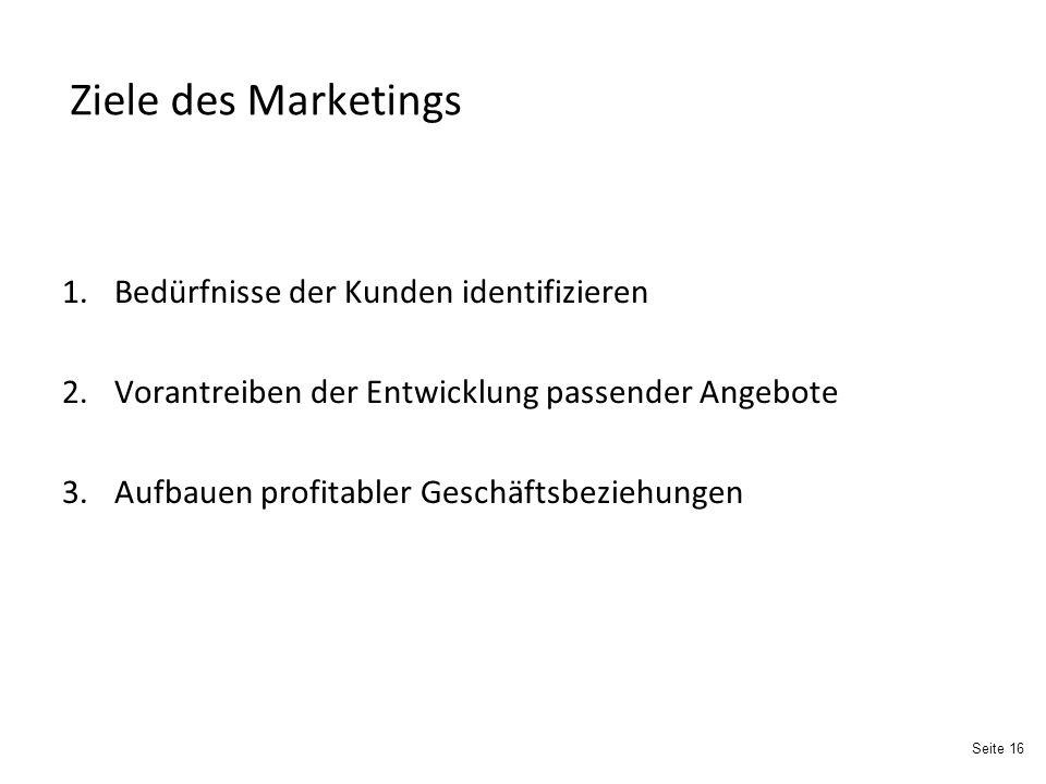 Seite 16 Ziele des Marketings 1.Bedürfnisse der Kunden identifizieren 2.Vorantreiben der Entwicklung passender Angebote 3.Aufbauen profitabler Geschäftsbeziehungen