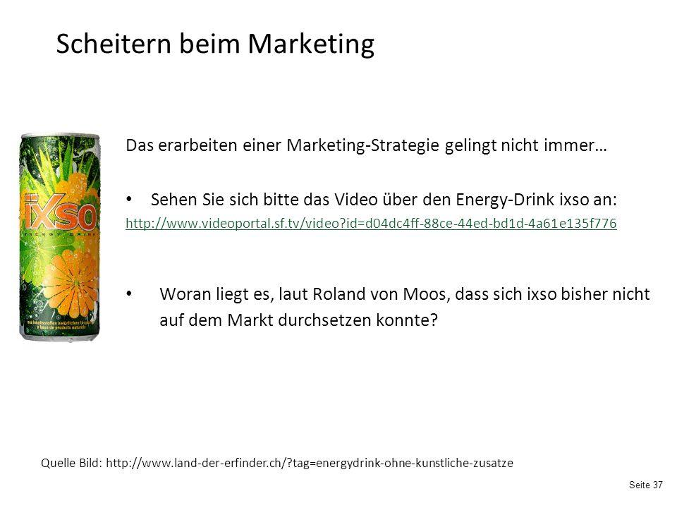 Seite 37 Scheitern beim Marketing Das erarbeiten einer Marketing-Strategie gelingt nicht immer… Sehen Sie sich bitte das Video über den Energy-Drink ixso an: http://www.videoportal.sf.tv/video?id=d04dc4ff-88ce-44ed-bd1d-4a61e135f776 Woran liegt es, laut Roland von Moos, dass sich ixso bisher nicht auf dem Markt durchsetzen konnte.