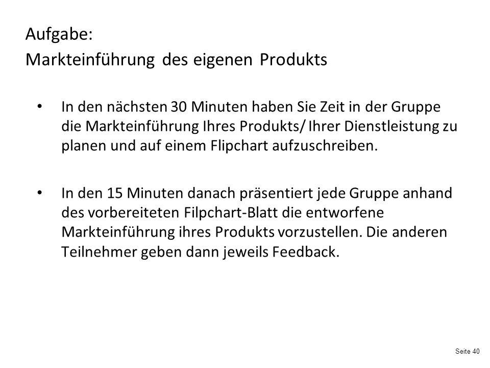 Seite 40 Aufgabe: Markteinführung des eigenen Produkts In den nächsten 30 Minuten haben Sie Zeit in der Gruppe die Markteinführung Ihres Produkts/ Ihrer Dienstleistung zu planen und auf einem Flipchart aufzuschreiben.