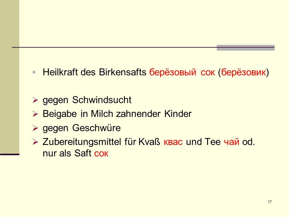 17  Heilkraft des Birkensafts берëзовый сок (берëзовик)  gegen Schwindsucht  Beigabe in Milch zahnender Kinder  gegen Geschwüre  Zubereitungsmitt