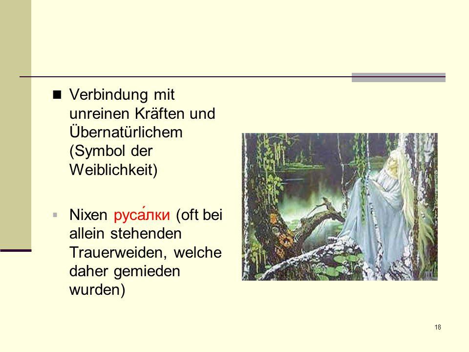 18 Verbindung mit unreinen Kräften und Übernatürlichem (Symbol der Weiblichkeit)  Nixen руса́лки (oft bei allein stehenden Trauerweiden, welche daher