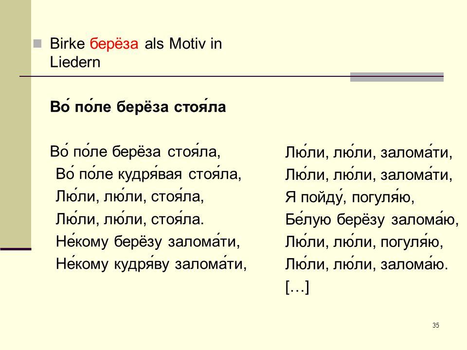35 Birke берëза als Motiv in Liedern Во́ по́ле берëза стоя́ла Во́ по́ле берëза стоя́ла, Во́ по́ле кудря́вая стоя́ла, Лю́ли, лю́ли, стоя́ла, Лю́ли, лю́