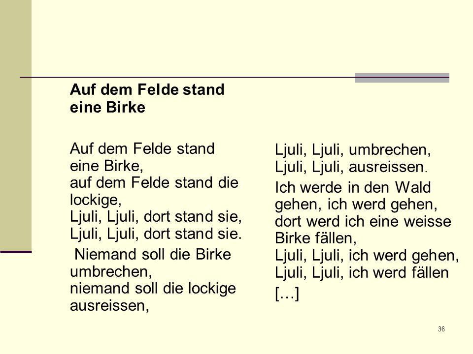 36 Auf dem Felde stand eine Birke Auf dem Felde stand eine Birke, auf dem Felde stand die lockige, Ljuli, Ljuli, dort stand sie, Ljuli, Ljuli, dort st