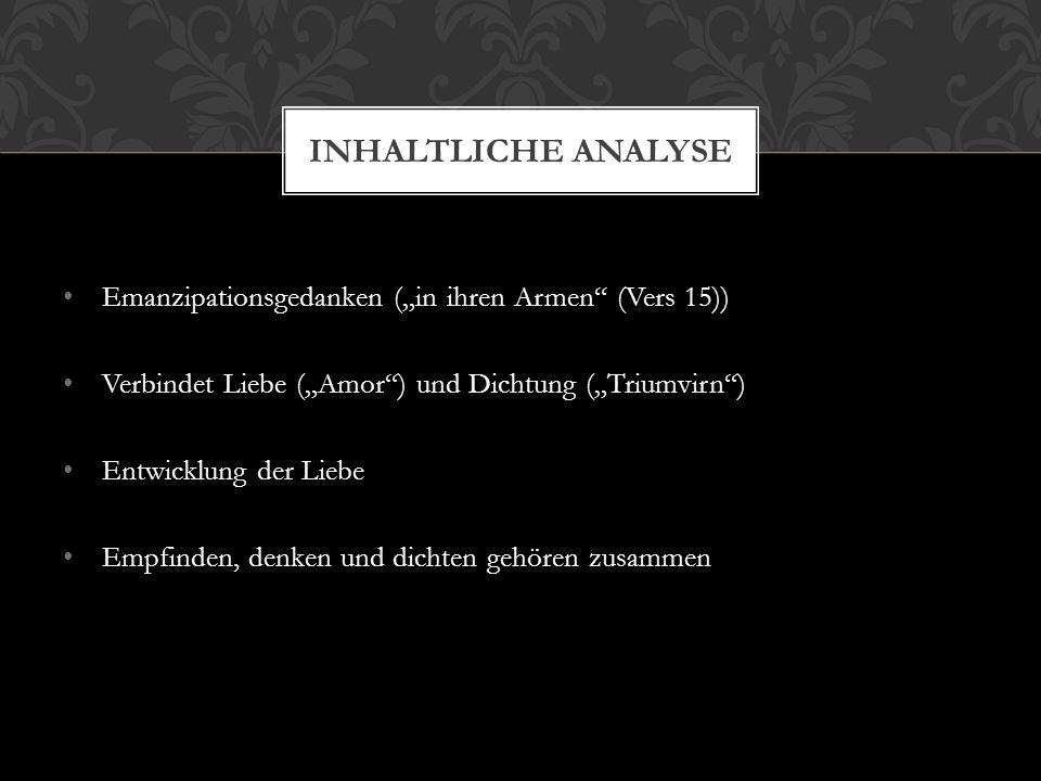 """Emanzipationsgedanken (""""in ihren Armen"""" (Vers 15)) Verbindet Liebe (""""Amor"""") und Dichtung (""""Triumvirn"""") Entwicklung der Liebe Empfinden, denken und dic"""