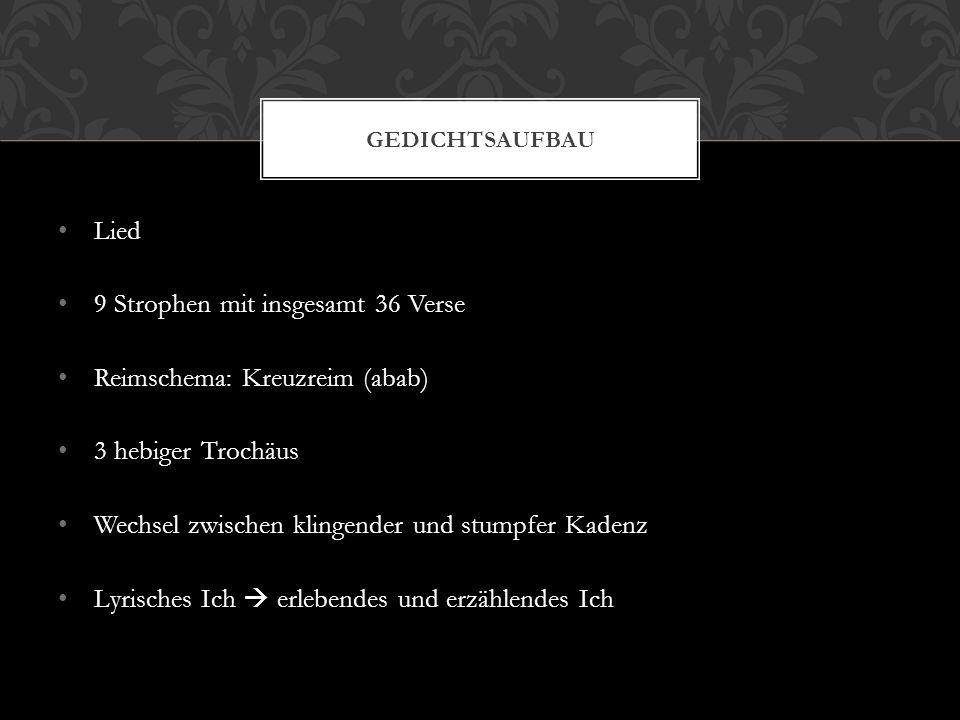 Lied 9 Strophen mit insgesamt 36 Verse Reimschema: Kreuzreim (abab) 3 hebiger Trochäus Wechsel zwischen klingender und stumpfer Kadenz Lyrisches Ich 