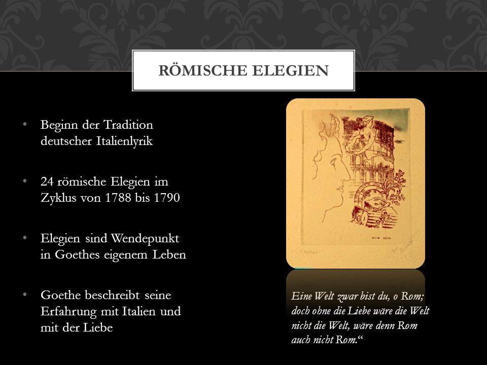 Beginn der Tradition deutscher Italienlyrik 24 römische Elegien im Zyklus von 1788 bis 1790 Elegien sind Wendepunkt in Goethes eigenem Leben Goethe be