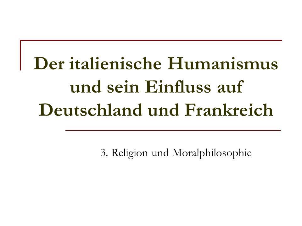 Der italienische Humanismus und sein Einfluss auf Deutschland und Frankreich 3. Religion und Moralphilosophie