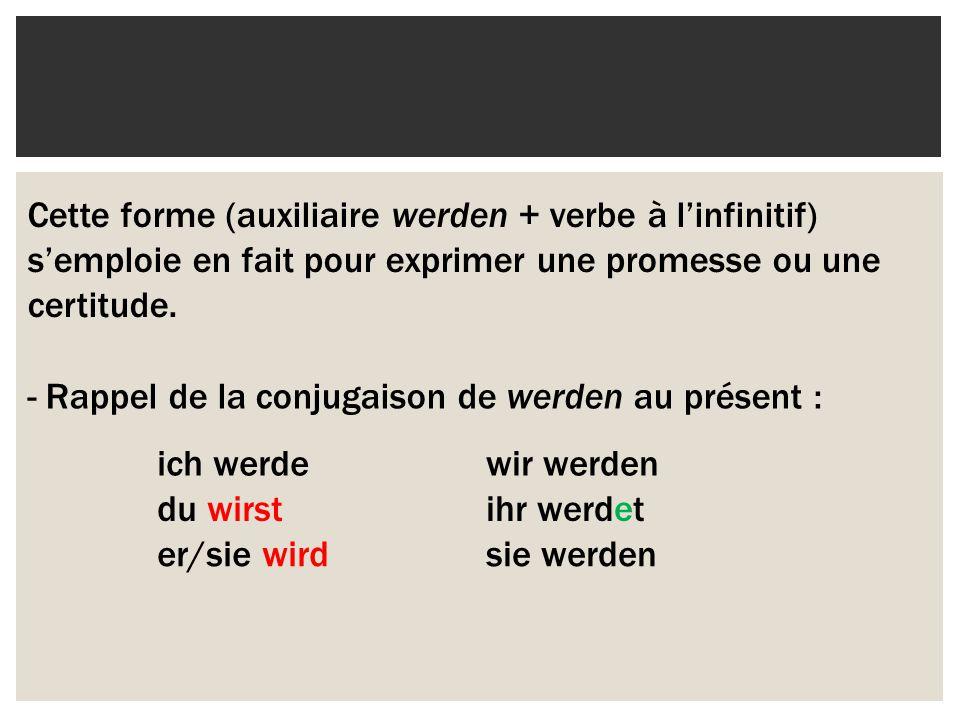 Cette forme (auxiliaire werden + verbe à l'infinitif) s'emploie en fait pour exprimer une promesse ou une certitude.