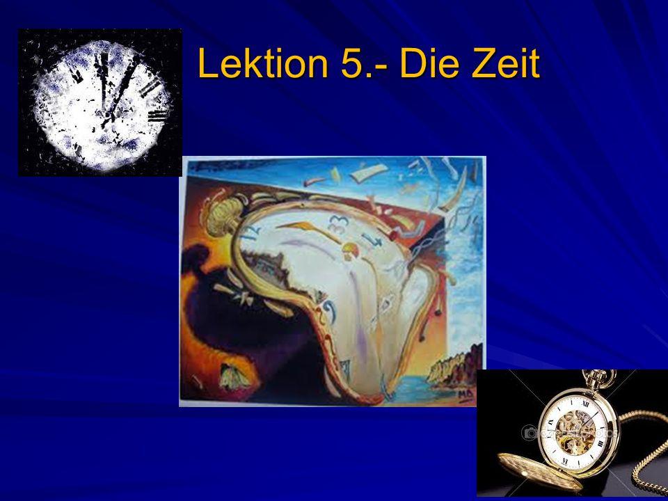 Lektion 5.- Die Zeit Lektion 5.- Die Zeit