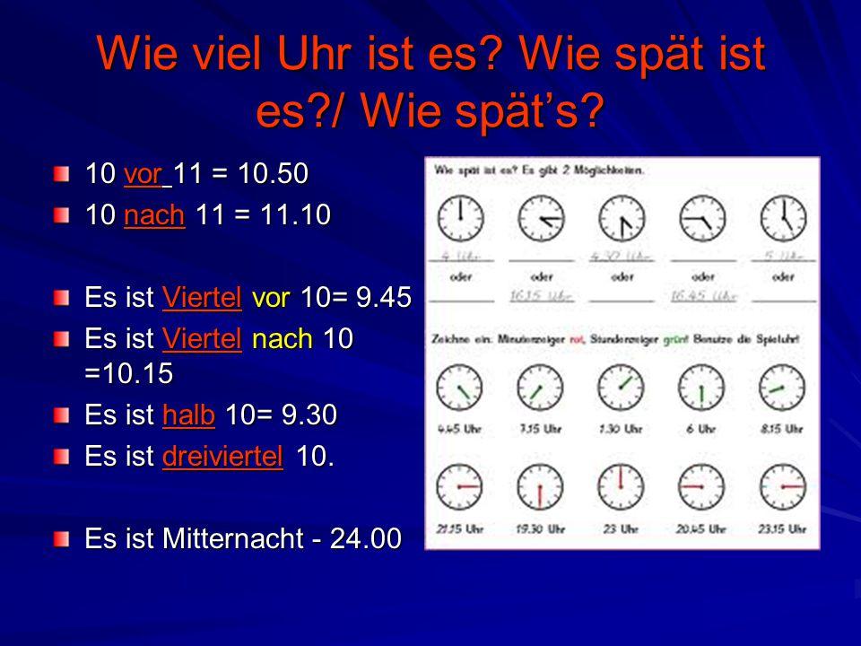 Wie viel Uhr ist es? Wie spät ist es?/ Wie spät's? 10 vor 11 = 10.50 10 nach 11 = 11.10 Es ist Viertel vor 10= 9.45 Es ist Viertel nach 10 =10.15 Es i