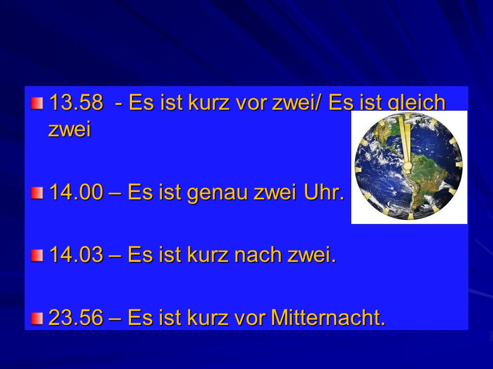 13.58 - Es ist kurz vor zwei/ Es ist gleich zwei 14.00 – Es ist genau zwei Uhr. 14.03 – Es ist kurz nach zwei. 23.56 – Es ist kurz vor Mitternacht.