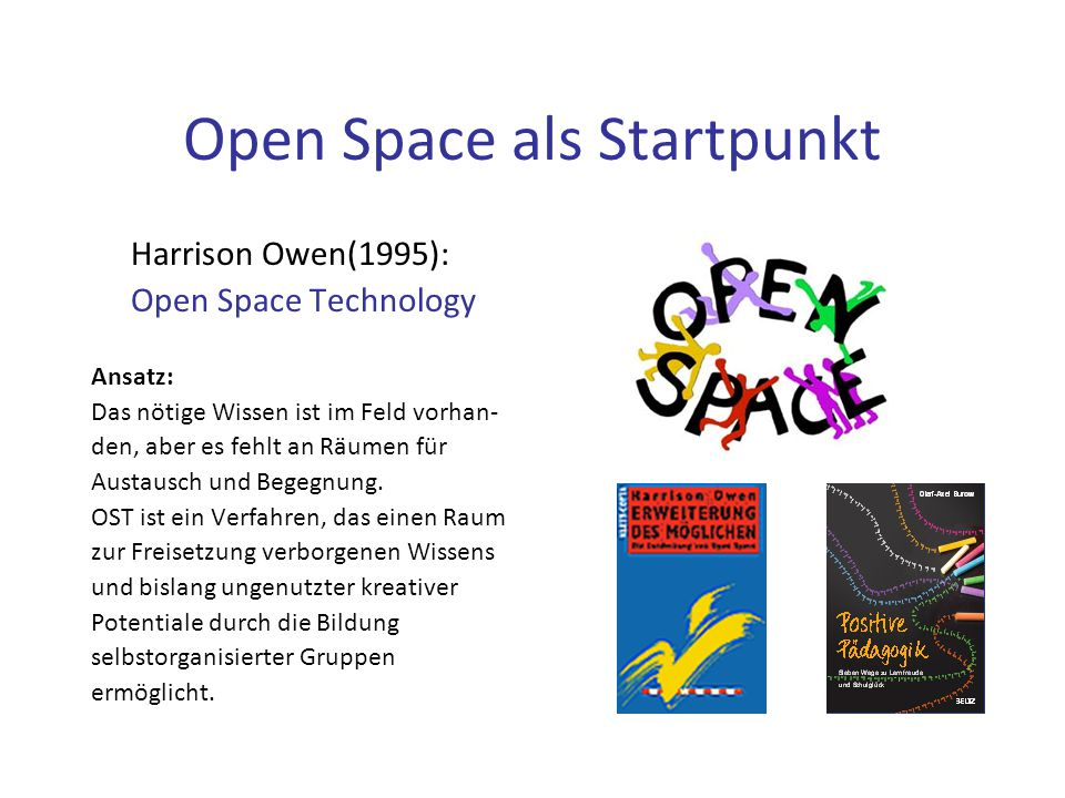 Open Space als Startpunkt Harrison Owen(1995): Open Space Technology Ansatz: Das nötige Wissen ist im Feld vorhan- den, aber es fehlt an Räumen für Austausch und Begegnung.