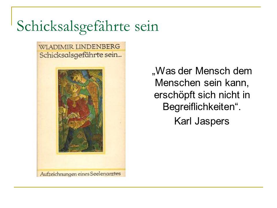 """Schicksalsgefährte sein """"Was der Mensch dem Menschen sein kann, erschöpft sich nicht in Begreiflichkeiten"""". Karl Jaspers"""