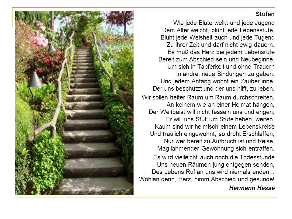Stufen Wie jede Blüte welkt und jede Jugend Dem Alter weicht, blüht jede Lebensstufe, Blüht jede Weisheit auch und jede Tugend Zu ihrer Zeit und darf