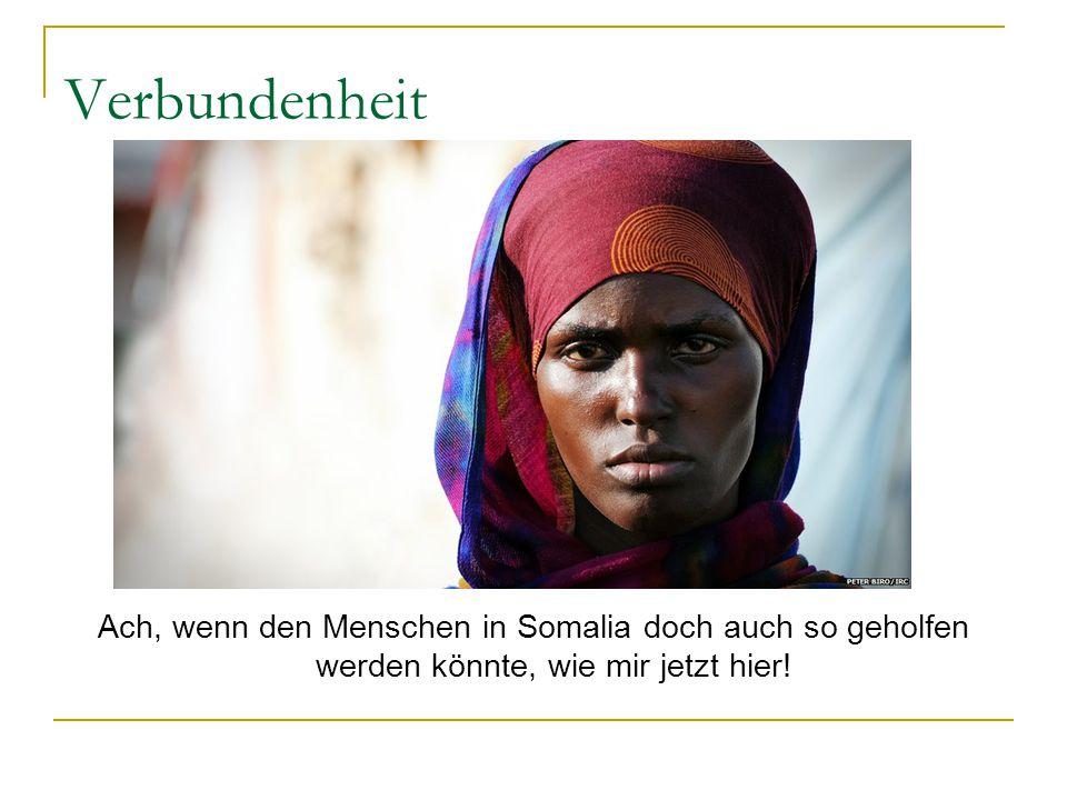 Verbundenheit Ach, wenn den Menschen in Somalia doch auch so geholfen werden könnte, wie mir jetzt hier!
