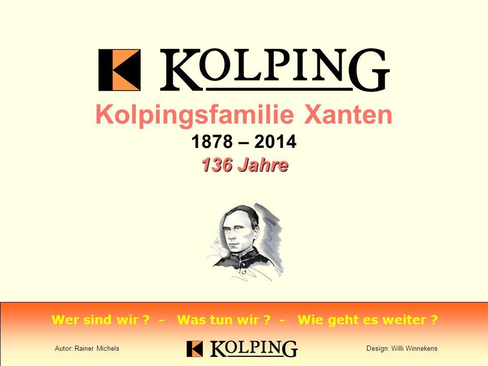 Kolpingsfamilie Xanten 1878 – 2014 136 Jahre Wer sind wir .
