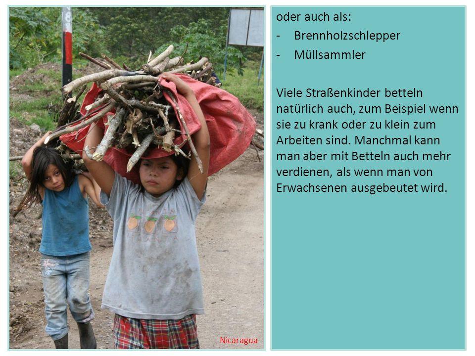 oder auch als: -Brennholzschlepper -Müllsammler Viele Straßenkinder betteln natürlich auch, zum Beispiel wenn sie zu krank oder zu klein zum Arbeiten sind.