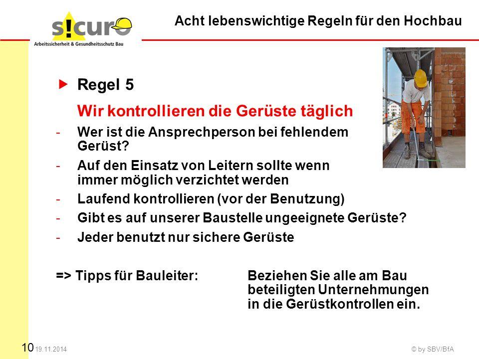 10 19.11.2014 © by SBV/BfA  Regel 5 Wir kontrollieren die Gerüste täglich -Wer ist die Ansprechperson bei fehlendem Gerüst? -Auf den Einsatz von Leit