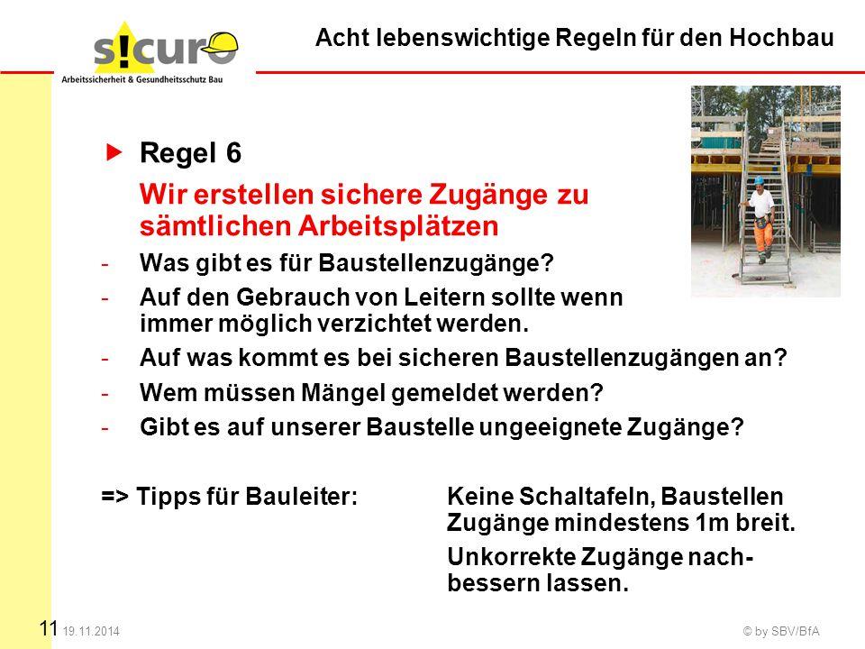 11 19.11.2014 © by SBV/BfA  Regel 6 Wir erstellen sichere Zugänge zu sämtlichen Arbeitsplätzen -Was gibt es für Baustellenzugänge? -Auf den Gebrauch