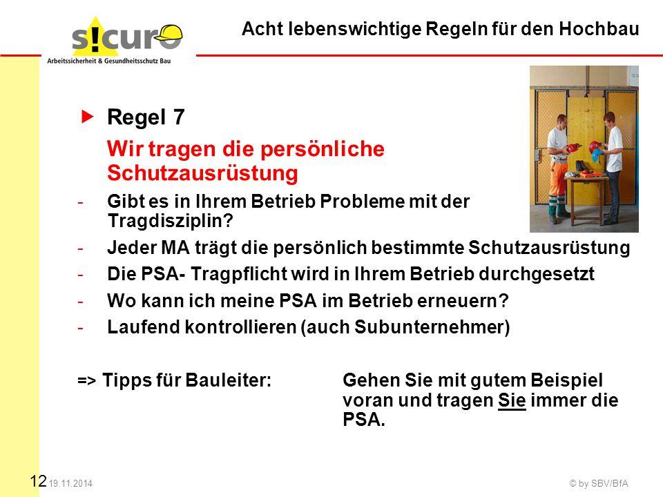 12 19.11.2014 © by SBV/BfA  Regel 7 Wir tragen die persönliche Schutzausrüstung -Gibt es in Ihrem Betrieb Probleme mit der Tragdisziplin? -Jeder MA t