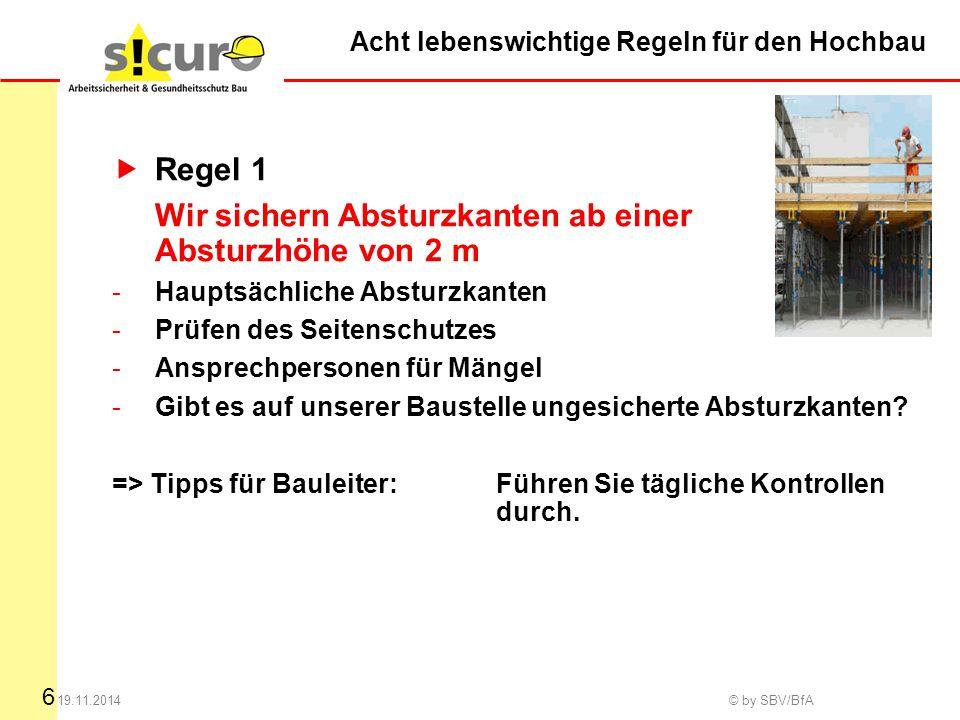 6 19.11.2014 © by SBV/BfA Acht lebenswichtige Regeln für den Hochbau  Regel 1 Wir sichern Absturzkanten ab einer Absturzhöhe von 2 m -Hauptsächliche
