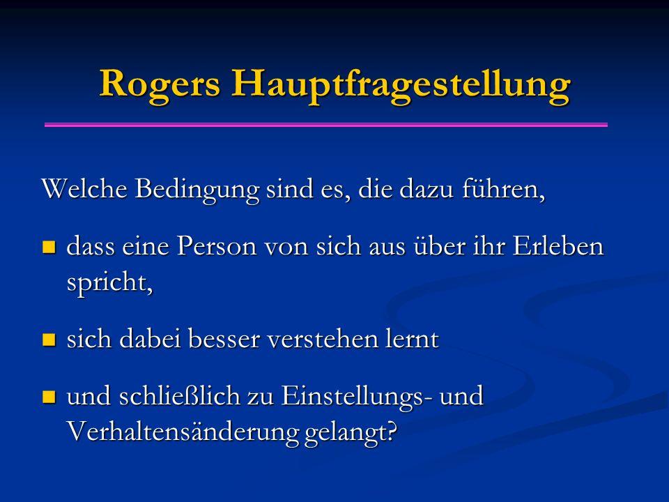 Rogers Hauptfragestellung Welche Bedingung sind es, die dazu führen, dass eine Person von sich aus über ihr Erleben spricht, dass eine Person von sich